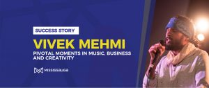 Vivek Mehmi: Pivotal Moments in Music, Business and Creativity – A Success Story